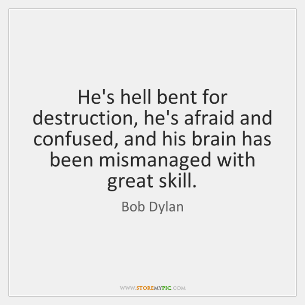 He's hell bent for destruction, he's afraid and confused, and his brain ...