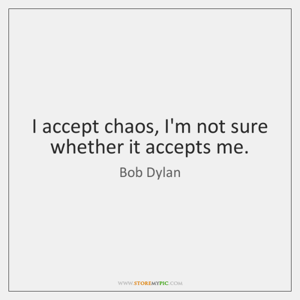 I accept chaos, I'm not sure whether it accepts me.