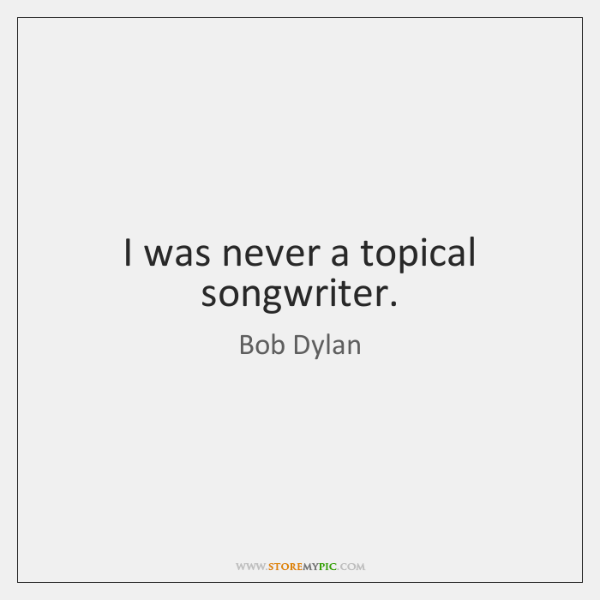 I was never a topical songwriter.