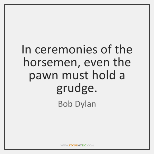 In ceremonies of the horsemen, even the pawn must hold a grudge.