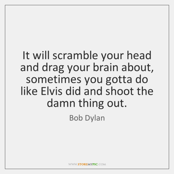 It will scramble your head and drag your brain about, sometimes you ...