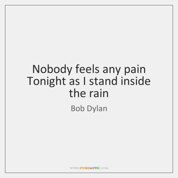 Nobody feels any pain   Tonight as I stand inside the rain