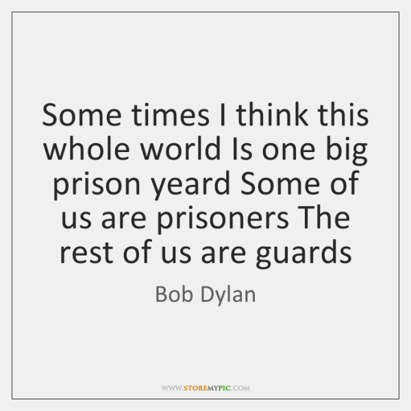 Some times I think this whole world Is one big prison yeard ...