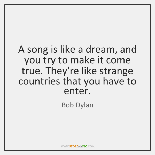 A song is like a dream, and you try to make it ...