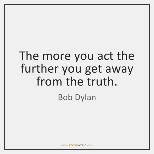The more you act the further you get away from the truth.