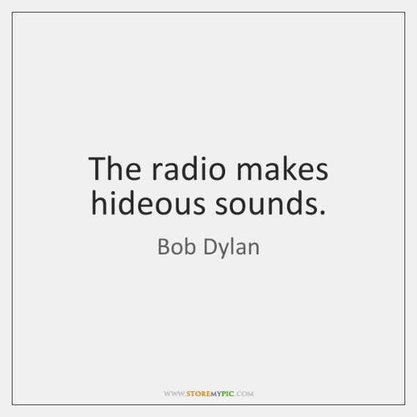 The radio makes hideous sounds.