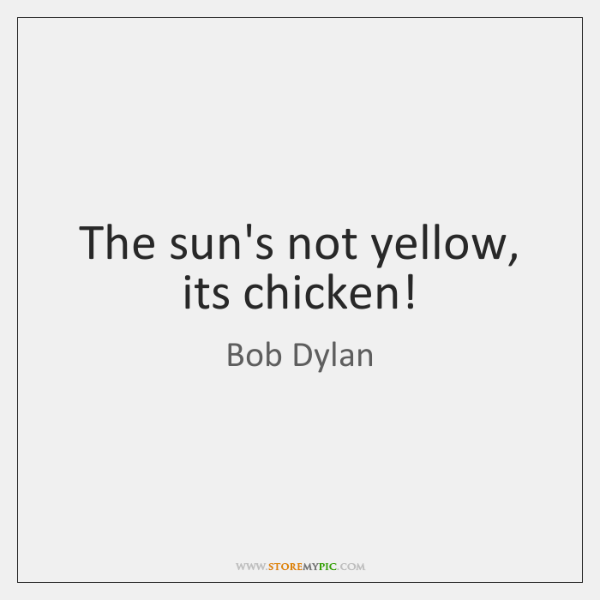 The sun's not yellow, its chicken!