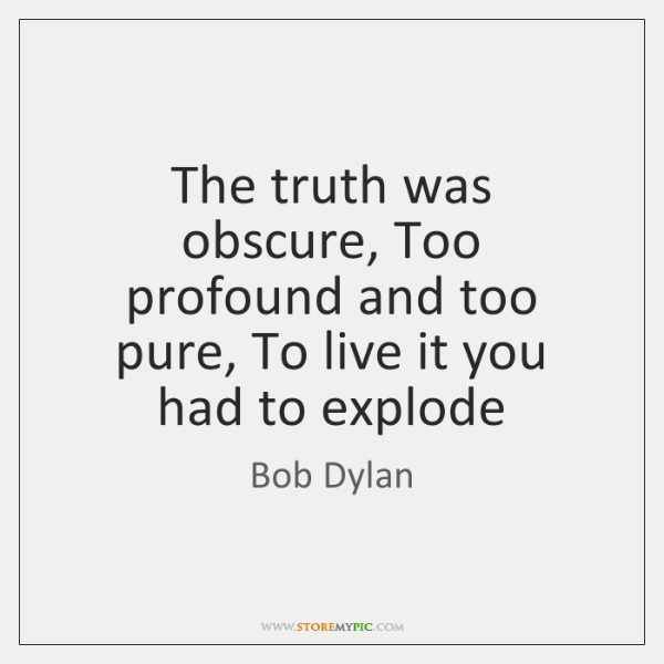 The truth was obscure, Too profound and too pure, To live it ...