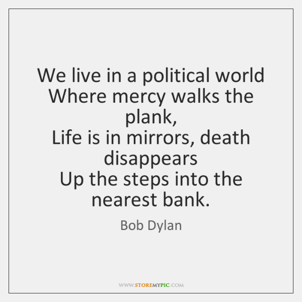We live in a political world   Where mercy walks the plank,   Life ...