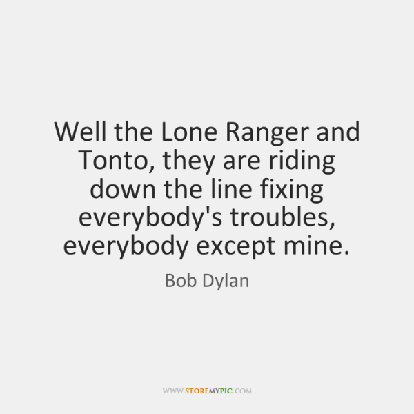Well the Lone Ranger and Tonto, they are riding down the line ...