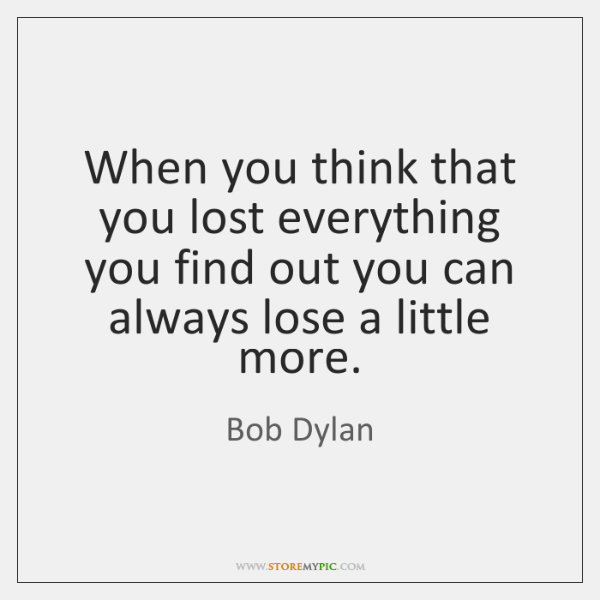 When you think that you lost everything you find out you can ...