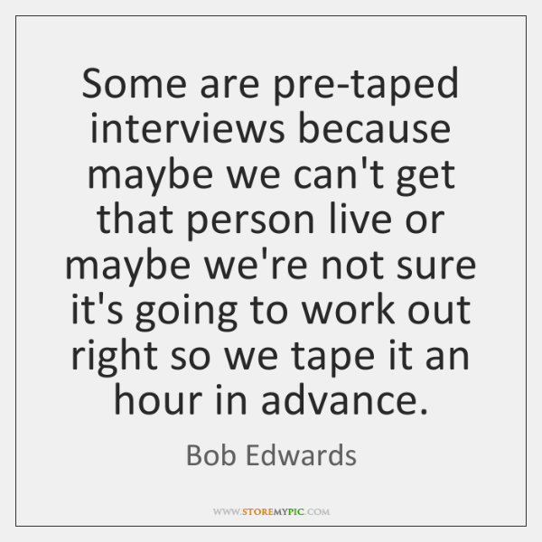 Some are pre-taped interviews because maybe we can't get that person live ...
