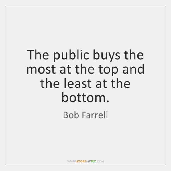The public buys the most at the top and the least at ...
