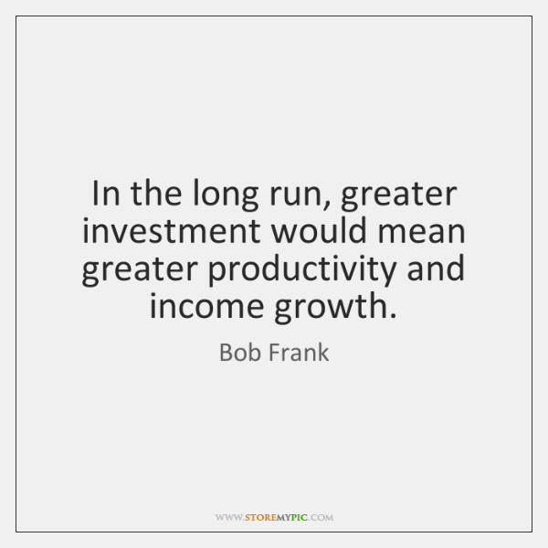 In the long run, greater investment would mean greater productivity and income ...