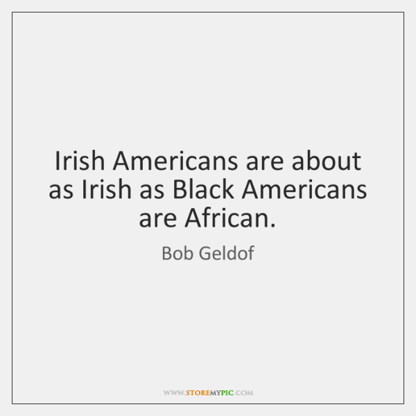 Irish Americans are about as Irish as Black Americans are African.