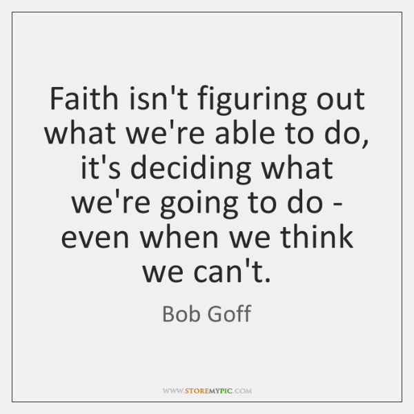 Faith isn't figuring out what we're able to do, it's deciding what ...