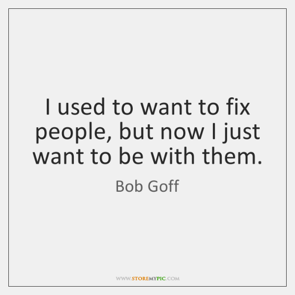 I used to want to fix people, but now I just want ...