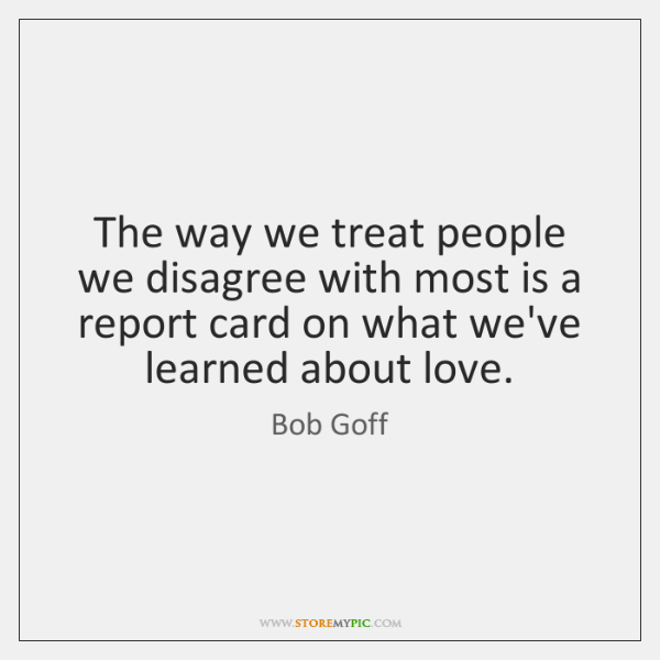 The way we treat people we disagree with most is a report ...