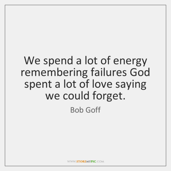 We spend a lot of energy remembering failures God spent a lot ...