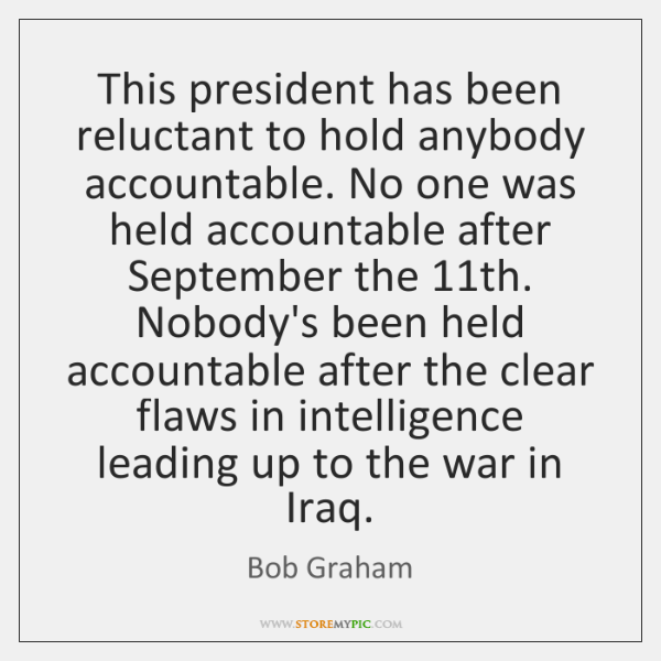 This president has been reluctant to hold anybody accountable. No one was ...