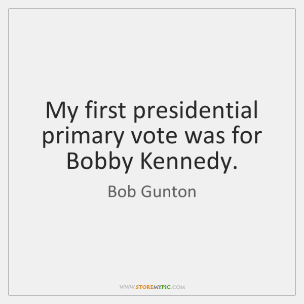 My first presidential primary vote was for Bobby Kennedy.