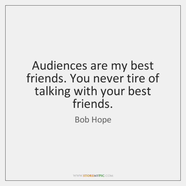 Audiences are my best friends. You never tire of talking with your ...