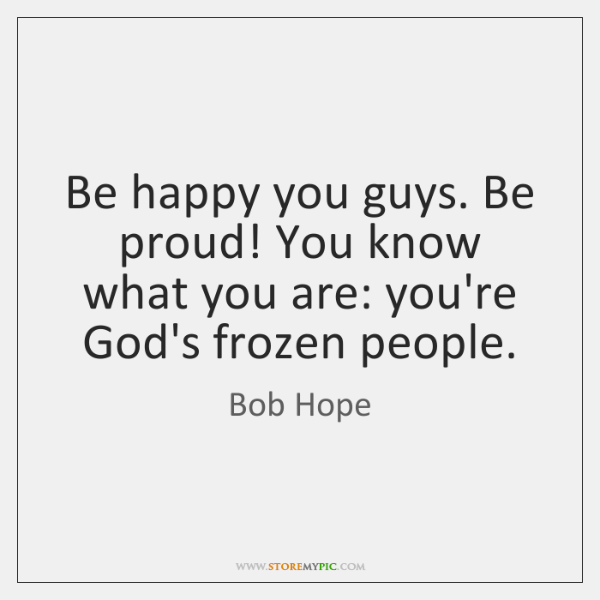 Be happy you guys. Be proud! You know what you are: you're ...