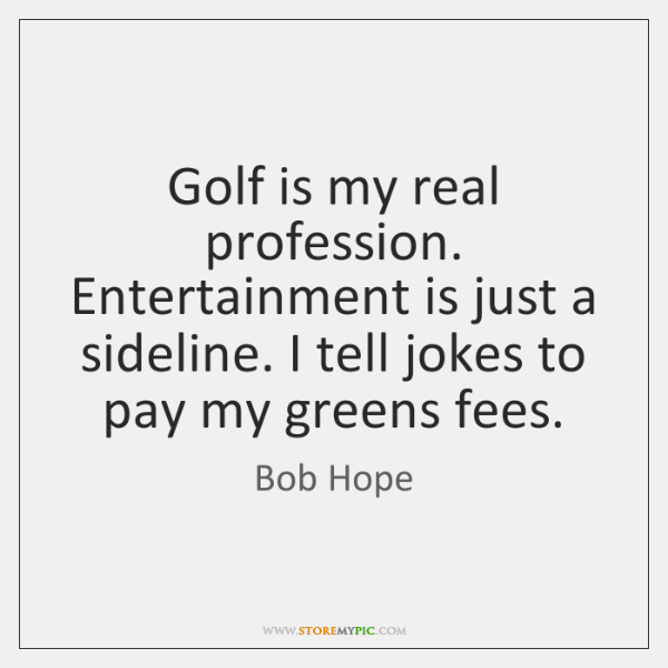 Golf is my real profession. Entertainment is just a sideline. I tell ...