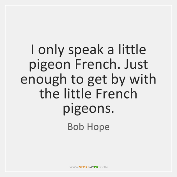 I only speak a little pigeon French. Just enough to get by ...