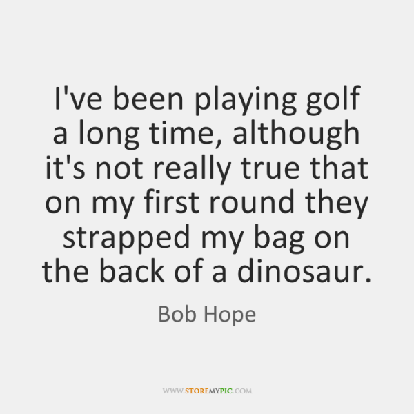 I've been playing golf a long time, although it's not really true ...