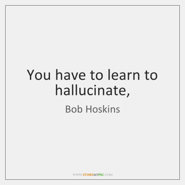 You have to learn to hallucinate,
