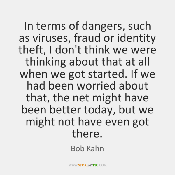 In terms of dangers, such as viruses, fraud or identity theft, I ...