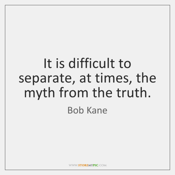 It is difficult to separate, at times, the myth from the truth.