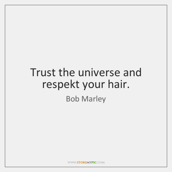 Trust the universe and respekt your hair.