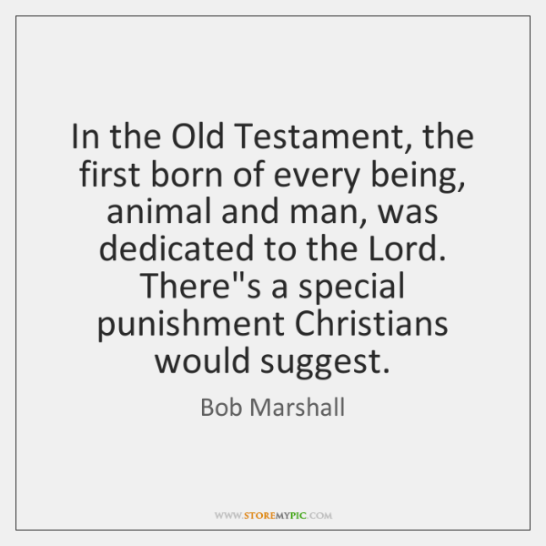 In the Old Testament, the first born of every being, animal and ...