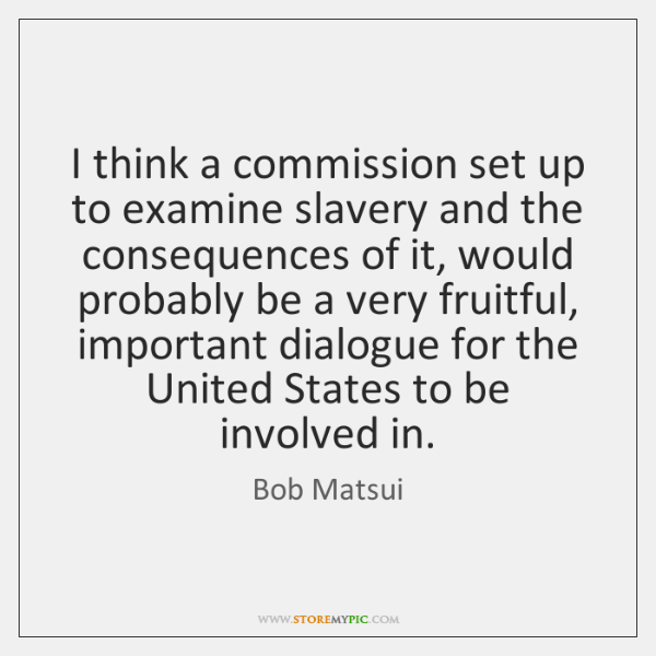 I think a commission set up to examine slavery and the consequences ...