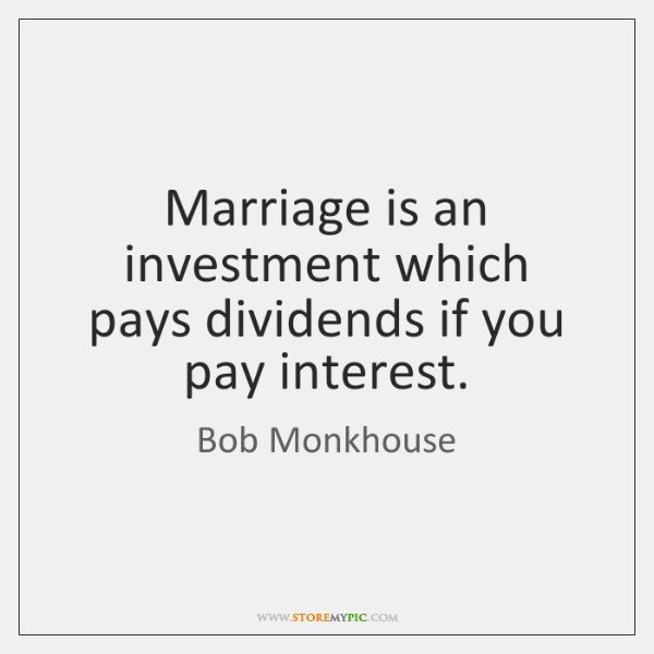 Marriage is an investment which pays dividends if you pay interest.