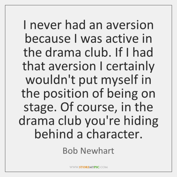 I never had an aversion because I was active in the drama ...
