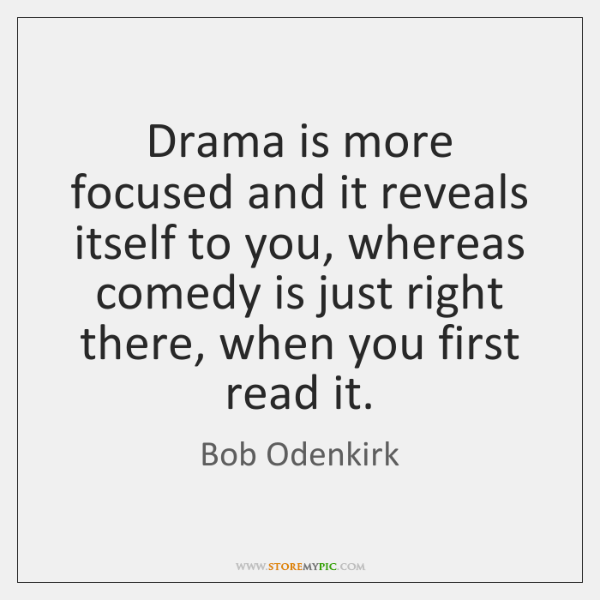 Drama is more focused and it reveals itself to you, whereas comedy ...
