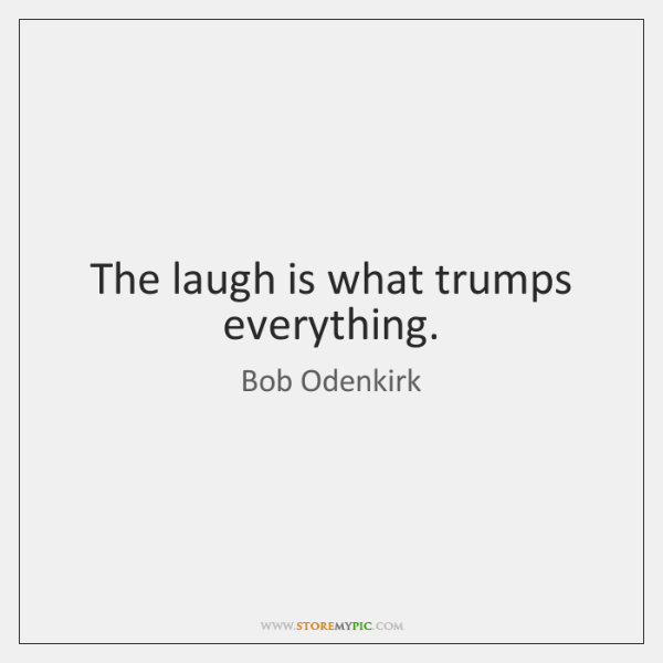The laugh is what trumps everything.