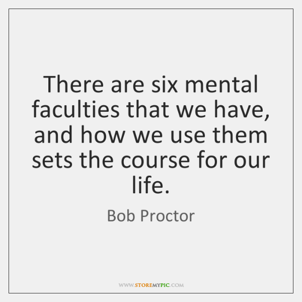 There are six mental faculties that we have, and how we use ...