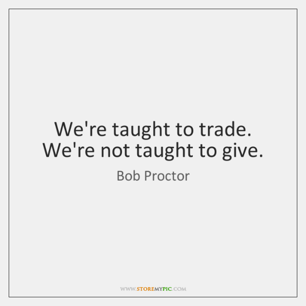 We're taught to trade. We're not taught to give.