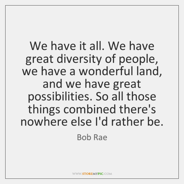 We have it all. We have great diversity of people, we have ...