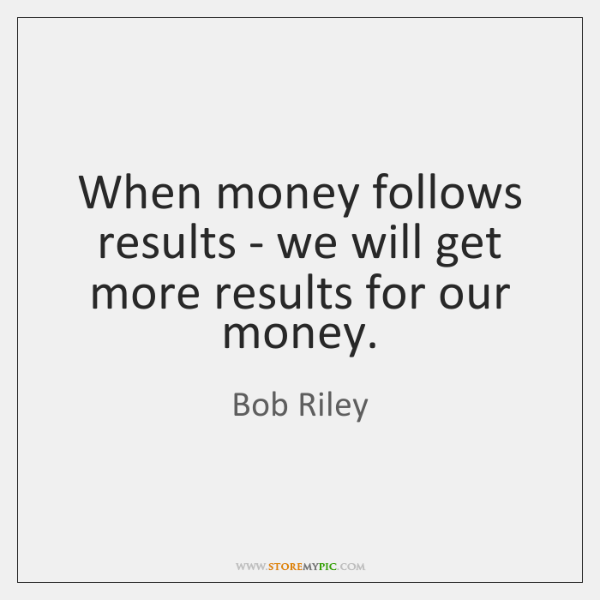 When money follows results - we will get more results for our ...