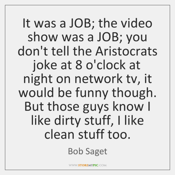 It was a JOB; the video show was a JOB; you don't ...
