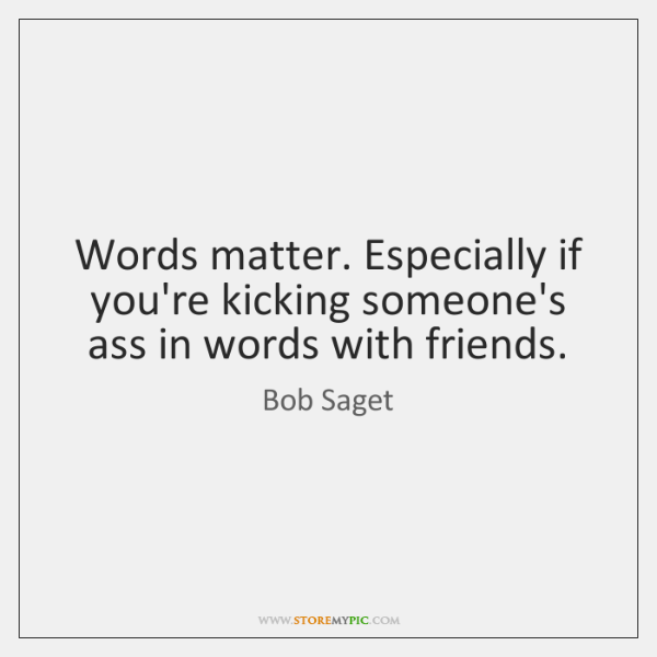 Words matter. Especially if you're kicking someone's ass in words with friends.