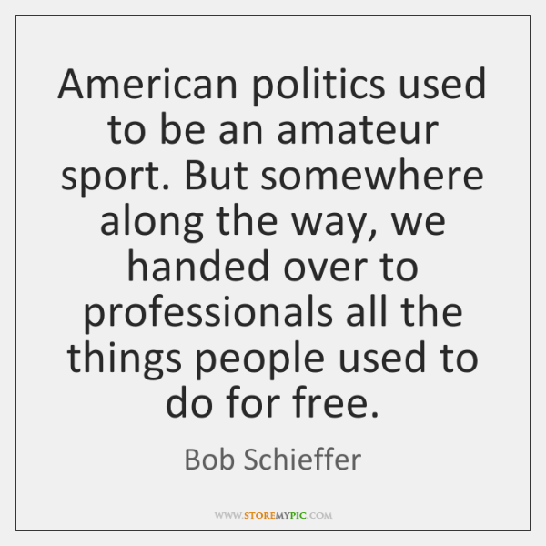 American politics used to be an amateur sport. But somewhere along the ...
