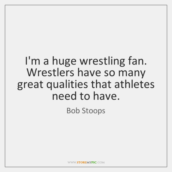 I'm a huge wrestling fan. Wrestlers have so many great qualities that ...
