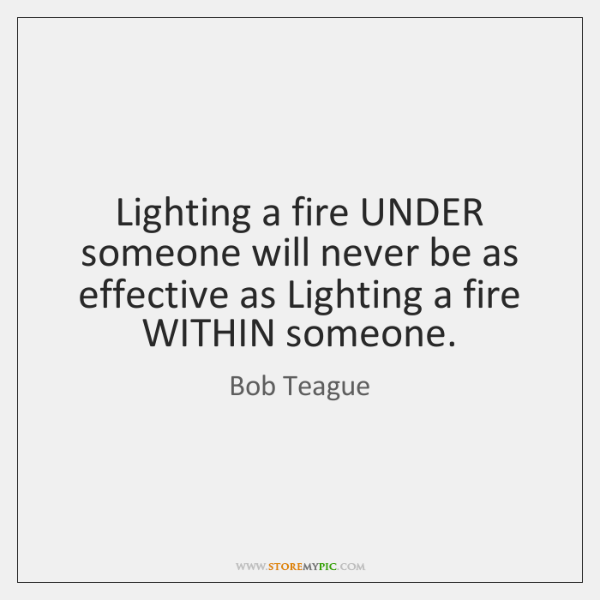 Lighting a fire UNDER someone will never be as effective as Lighting ...