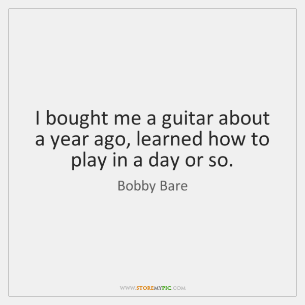 I bought me a guitar about a year ago, learned how to ...